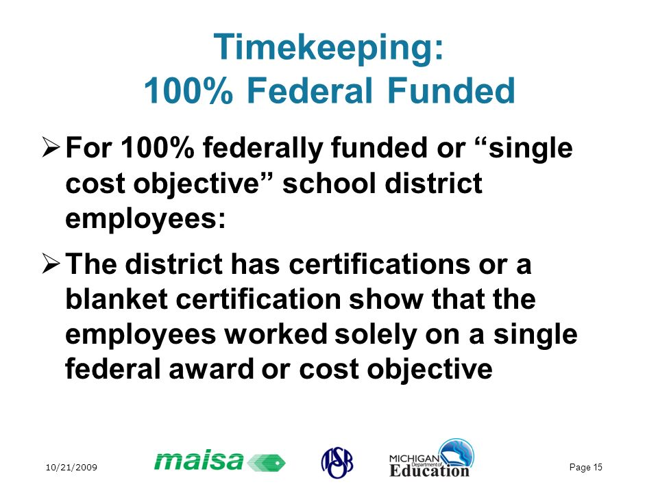 10/21/2009 Page 15 Timekeeping: 100% Federal Funded For 100% federally funded or single cost objective school district employees: The district has cer