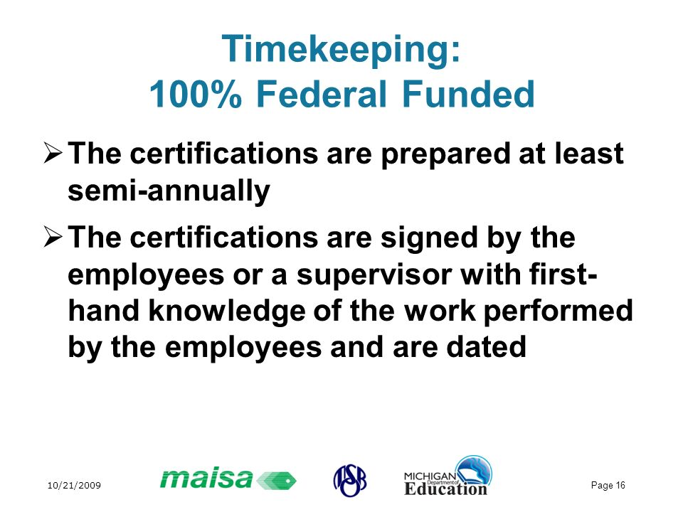 10/21/2009 Page 16 Timekeeping: 100% Federal Funded The certifications are prepared at least semi-annually The certifications are signed by the employees or a supervisor with first- hand knowledge of the work performed by the employees and are dated