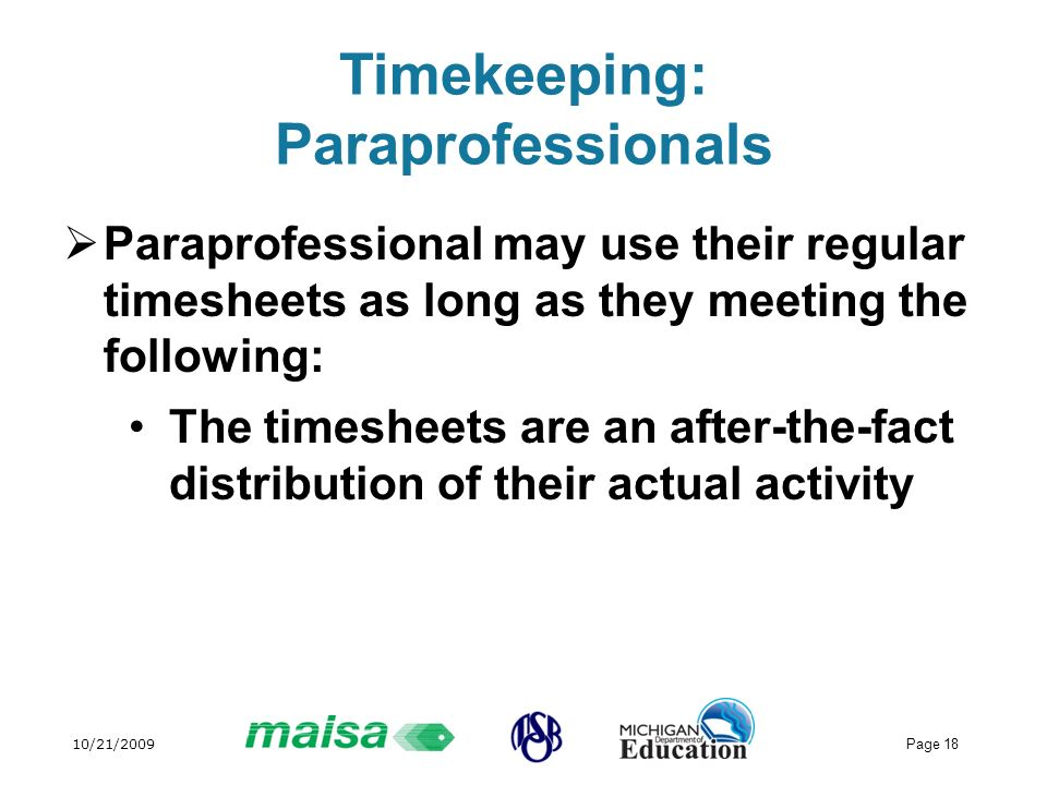 10/21/2009 Page 18 Timekeeping: Paraprofessionals Paraprofessional may use their regular timesheets as long as they meeting the following: The timeshe
