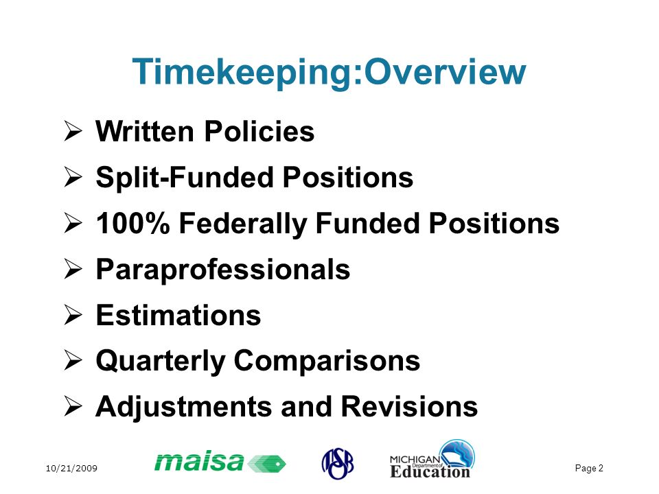 10/21/2009 Page 2 Timekeeping:Overview Written Policies Split-Funded Positions 100% Federally Funded Positions Paraprofessionals Estimations Quarterly