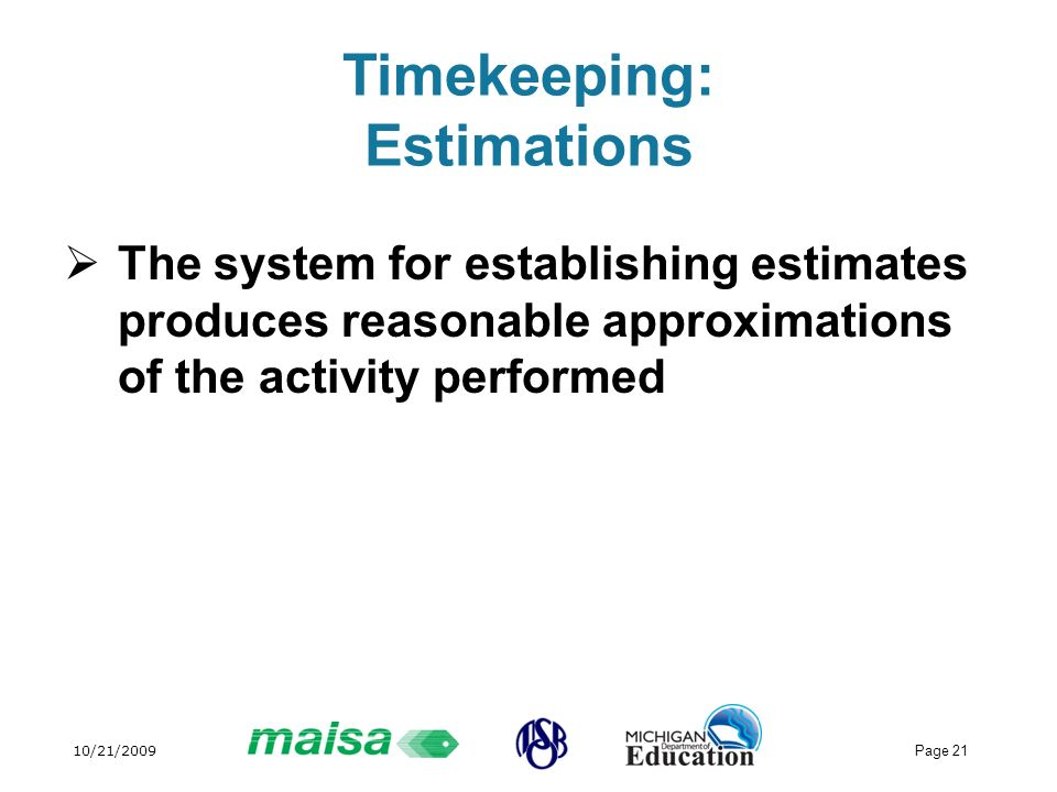 10/21/2009 Page 21 Timekeeping: Estimations The system for establishing estimates produces reasonable approximations of the activity performed