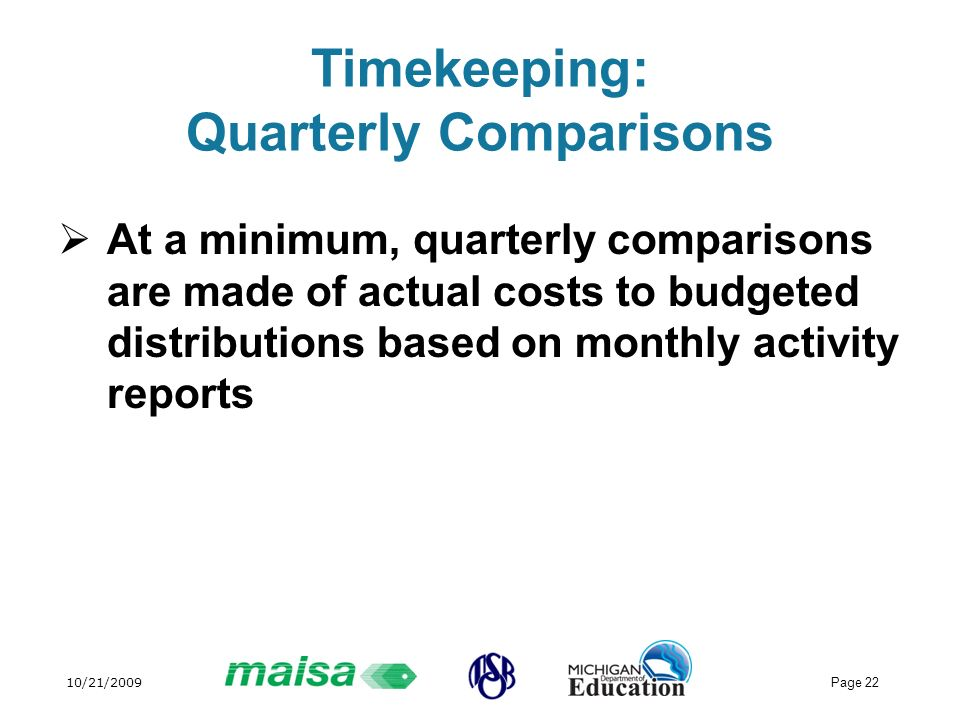 10/21/2009 Page 22 Timekeeping: Quarterly Comparisons At a minimum, quarterly comparisons are made of actual costs to budgeted distributions based on monthly activity reports