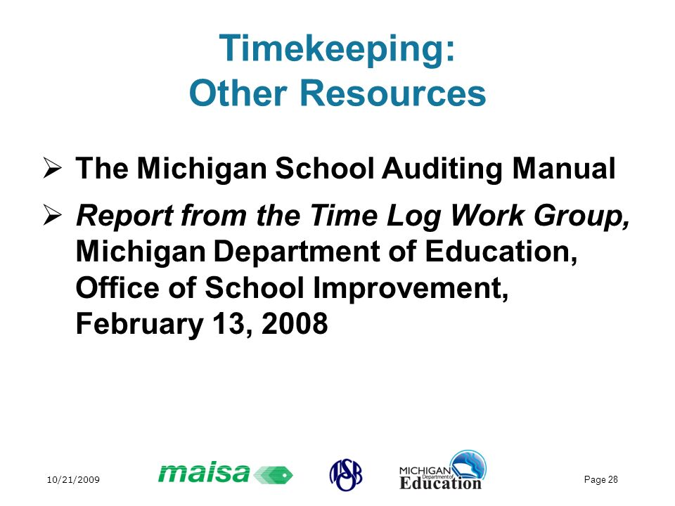 10/21/2009 Page 28 Timekeeping: Other Resources The Michigan School Auditing Manual Report from the Time Log Work Group, Michigan Department of Education, Office of School Improvement, February 13, 2008