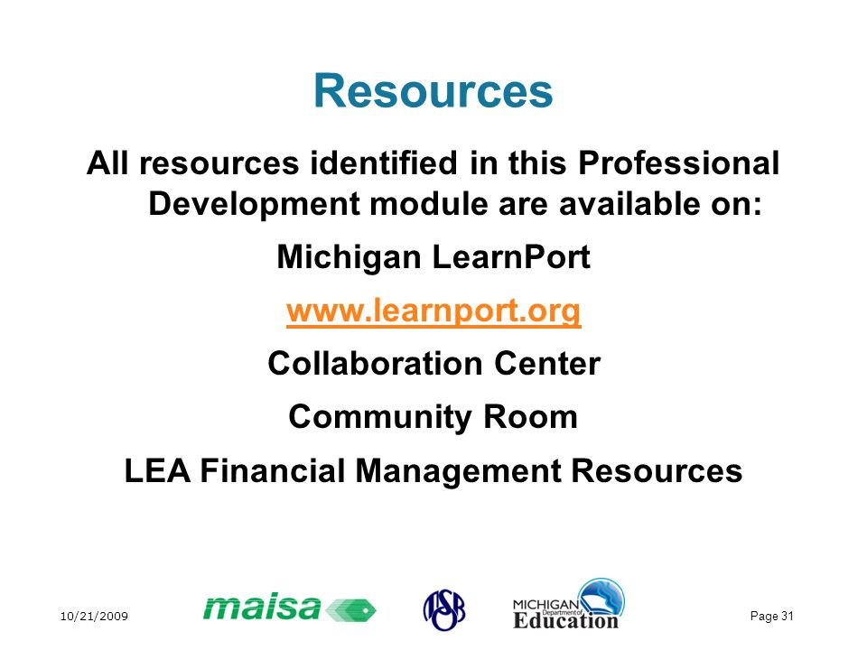 10/21/2009 Page 31 Resources All resources identified in this Professional Development module are available on: Michigan LearnPort www.learnport.org Collaboration Center Community Room LEA Financial Management Resources