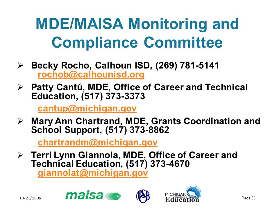 10/21/2009 Page 33 MDE/MAISA Monitoring and Compliance Committee Becky Rocho, Calhoun ISD, (269) 781-5141 rochob@calhounisd.org rochob@calhounisd.org Patty Cantú, MDE, Office of Career and Technical Education, (517) 373-3373 cantup@michigan.gov Mary Ann Chartrand, MDE, Grants Coordination and School Support, (517) 373-8862 chartrandm@michigan.gov Terri Lynn Giannola, MDE, Office of Career and Technical Education, (517) 373-4670 giannolat@michigan.gov giannolat@michigan.gov