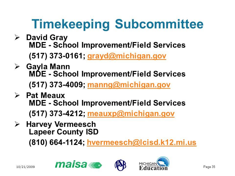 10/21/2009 Page 35 Timekeeping Subcommittee David Gray MDE - School Improvement/Field Services (517) 373-0161; grayd@michigan.govgrayd@michigan.gov Gayla Mann MDE - School Improvement/Field Services (517) 373-4009; manng@michigan.govmanng@michigan.gov Pat Meaux MDE - School Improvement/Field Services (517) 373-4212; meauxp@michigan.govmeauxp@michigan.gov Harvey Vermeesch Lapeer County ISD (810) 664-1124; hvermeesch@lcisd.k12.mi.ushvermeesch@lcisd.k12.mi.us
