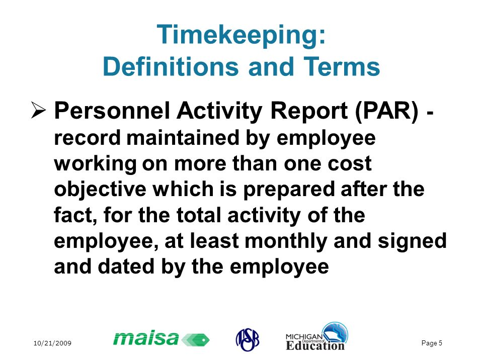10/21/2009 Page 5 Timekeeping: Definitions and Terms Personnel Activity Report (PAR) - record maintained by employee working on more than one cost obj