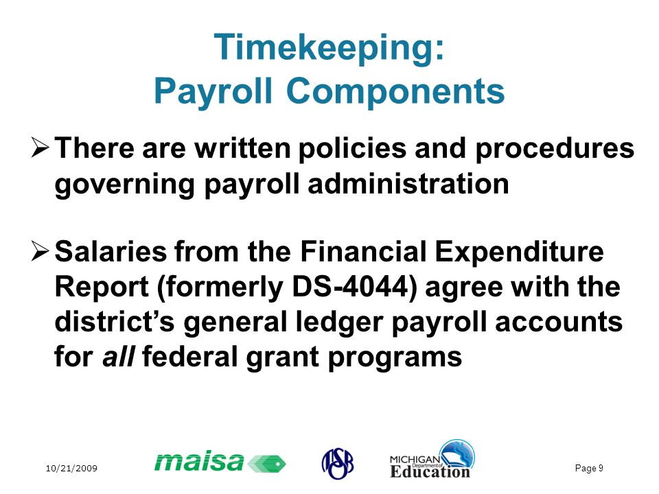 10/21/2009 Page 9 Timekeeping: Payroll Components There are written policies and procedures governing payroll administration Salaries from the Financial Expenditure Report (formerly DS-4044) agree with the districts general ledger payroll accounts for all federal grant programs