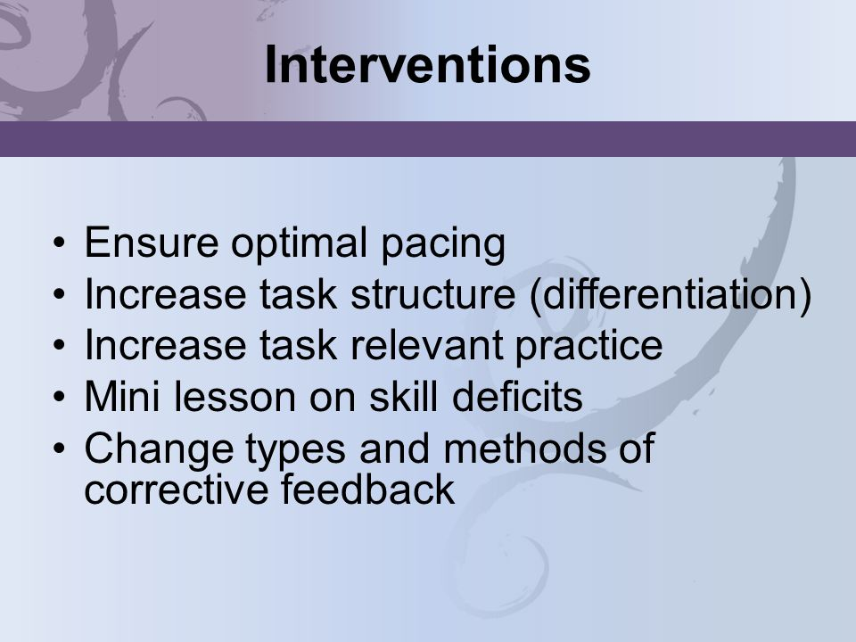 Interventions Ensure optimal pacing Increase task structure (differentiation) Increase task relevant practice Mini lesson on skill deficits Change typ