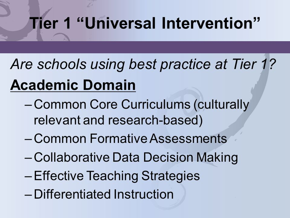 Tier 1 Universal Intervention Are schools using best practice at Tier 1? Academic Domain –Common Core Curriculums (culturally relevant and research-ba