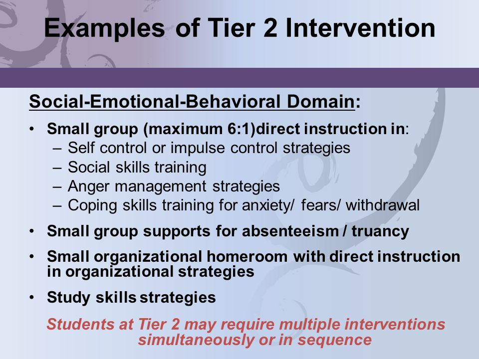 Examples of Tier 2 Intervention Social-Emotional-Behavioral Domain: Small group (maximum 6:1)direct instruction in: –Self control or impulse control s