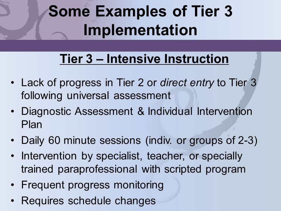 Some Examples of Tier 3 Implementation Tier 3 – Intensive Instruction Lack of progress in Tier 2 or direct entry to Tier 3 following universal assessm