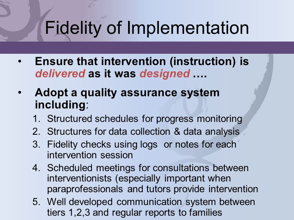 Fidelity of Implementation Ensure that intervention (instruction) is delivered as it was designed …. Adopt a quality assurance system including: 1.Str