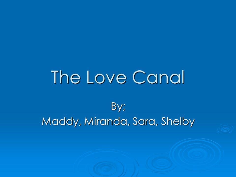 The Love Canal By; Maddy, Miranda, Sara, Shelby