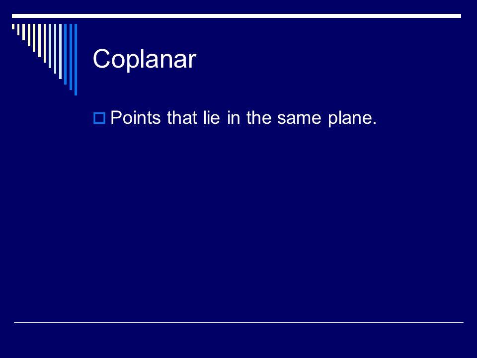 Coplanar Points that lie in the same plane.