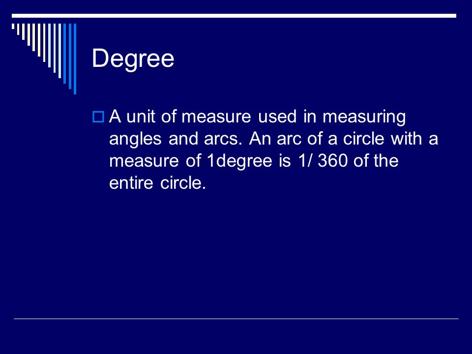 Degree A unit of measure used in measuring angles and arcs. An arc of a circle with a measure of 1degree is 1/ 360 of the entire circle.