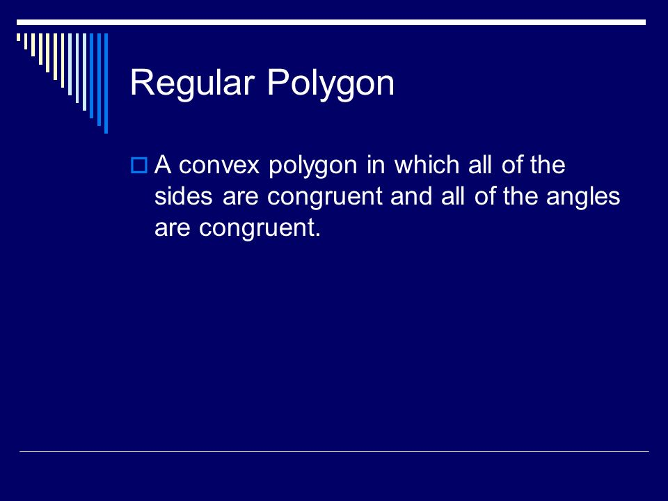 Regular Polygon A convex polygon in which all of the sides are congruent and all of the angles are congruent.