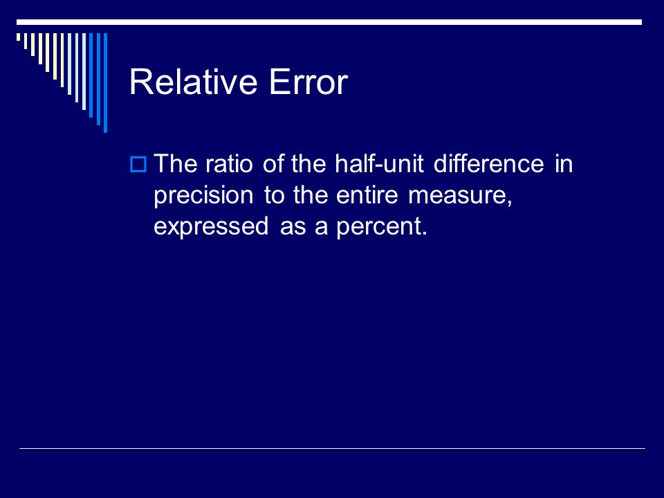 Relative Error The ratio of the half-unit difference in precision to the entire measure, expressed as a percent.