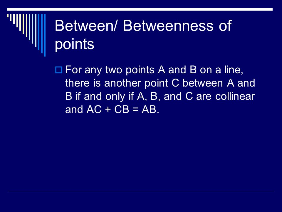 Between/ Betweenness of points For any two points A and B on a line, there is another point C between A and B if and only if A, B, and C are collinear