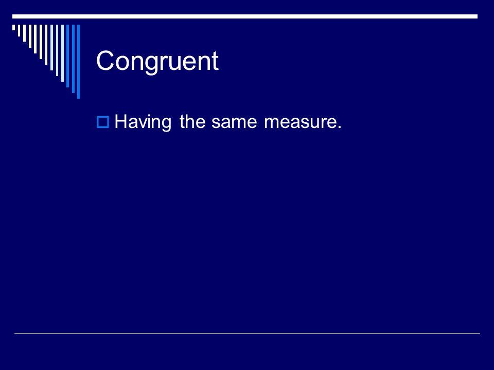 Congruent Having the same measure.