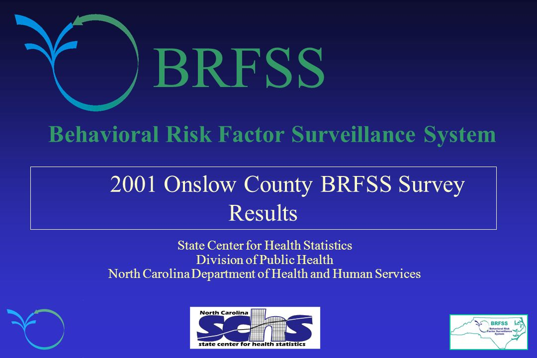 BRFSS Behavioral Risk Factor Surveillance System 2001 Onslow County BRFSS Survey Results State Center for Health Statistics Division of Public Health North Carolina Department of Health and Human Services
