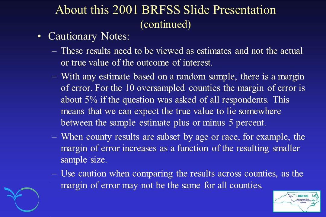 About this 2001 BRFSS Slide Presentation (continued) Cautionary Notes: –These results need to be viewed as estimates and not the actual or true value of the outcome of interest.