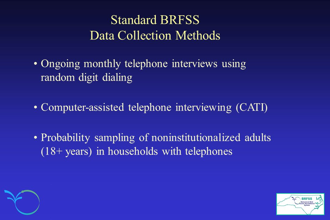 Standard BRFSS Data Collection Methods Ongoing monthly telephone interviews using random digit dialing Computer-assisted telephone interviewing (CATI)