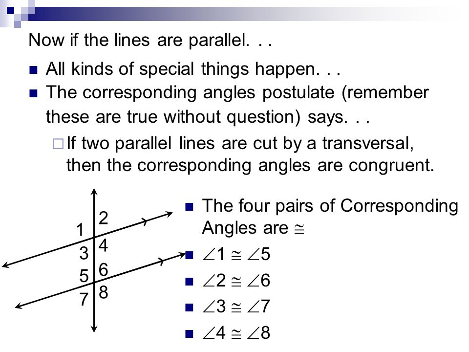 Now if the lines are parallel... All kinds of special things happen... The corresponding angles postulate (remember these are true without question) s
