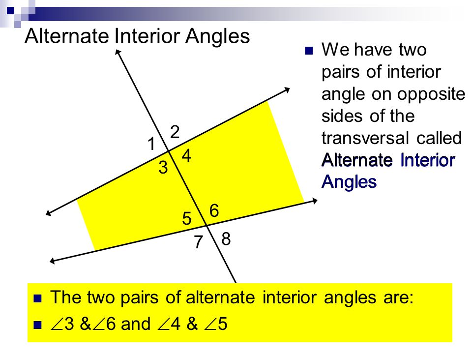 Alternate We have two pairs of interior angle on opposite sides of the transversal called Alternate Interior Angles 1 2 3 4 5 6 7 8 Alternate Interior Angles Interior Angles The two pairs of alternate interior angles are: 3 & 6 and 4 & 5