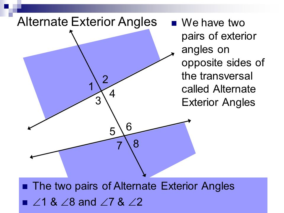 Alternate Exterior Angles 1 2 3 4 5 6 7 8 The two pairs of Alternate Exterior Angles 1 & 8 and 7 & 2 We have two pairs of exterior angles on opposite sides of the transversal called Alternate Exterior Angles