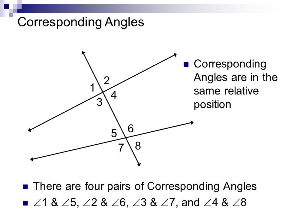 1 Corresponding Angles 2 3 4 5 6 7 8 There are four pairs of Corresponding Angles 1 & 5, 2 & 6, 3 & 7, and 4 & 8 Corresponding Angles are in the same