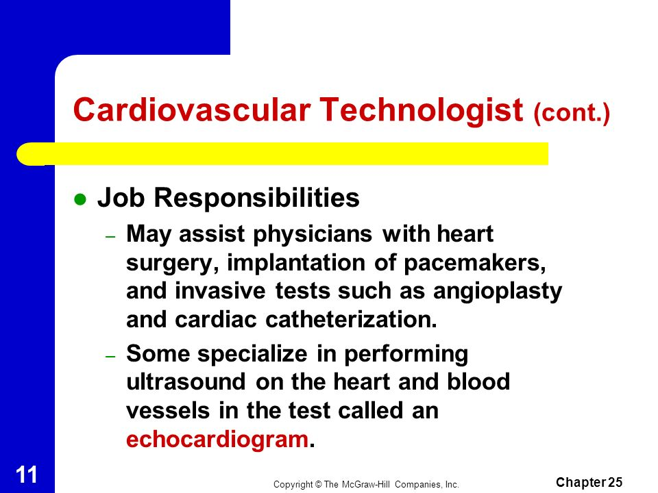 Copyright © The McGraw-Hill Companies, Inc. Chapter 25 10 Cardiovascular Technologist May need up to 4 years of education and training. Works directly