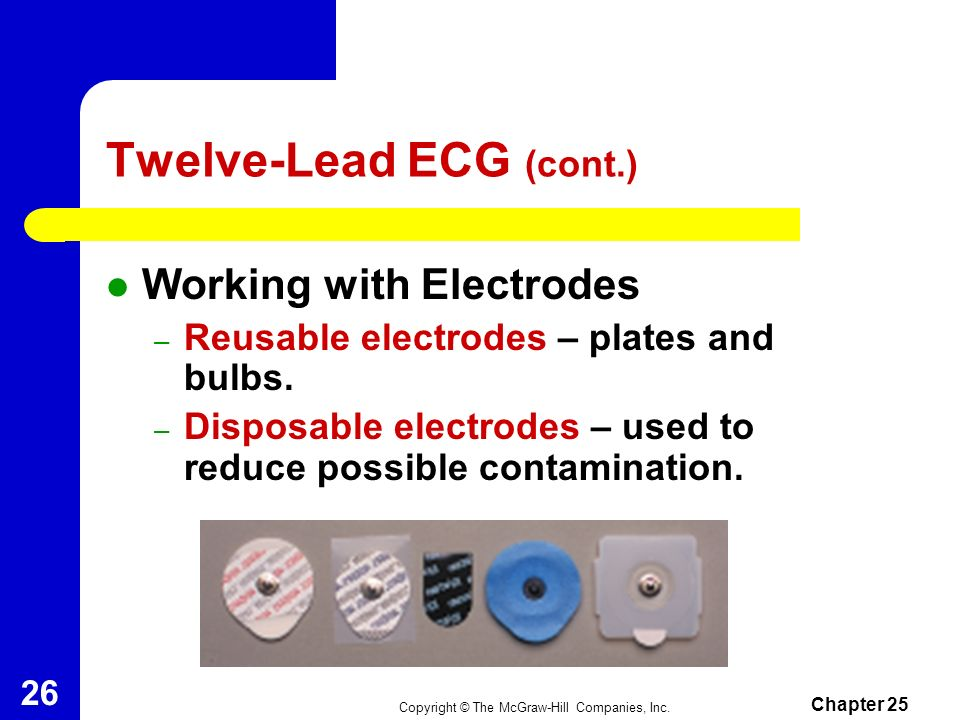 Copyright © The McGraw-Hill Companies, Inc. Chapter 25 25 Twelve-Lead ECG Gives a recording of the electrical activity within the heart. Attaching the