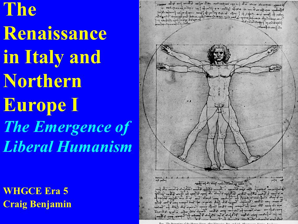 The Renaissance in Italy and Northern Europe I The Emergence of Liberal Humanism WHGCE Era 5 Craig Benjamin