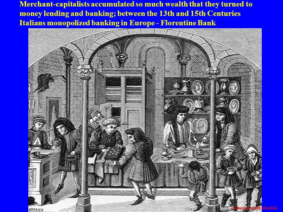 Merchant-capitalists accumulated so much wealth that they turned to money lending and banking; between the 13th and 15th Centuries Italians monopolize