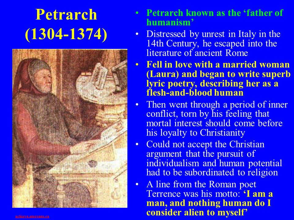 Petrarch (1304-1374) Petrarch known as the father of humanism Distressed by unrest in Italy in the 14th Century, he escaped into the literature of anc