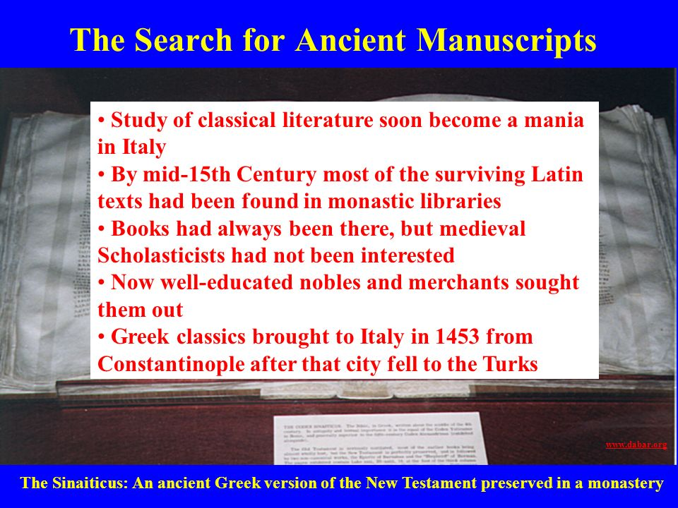 The Search for Ancient Manuscripts Study of classical literature soon become a mania in Italy By mid-15th Century most of the surviving Latin texts ha