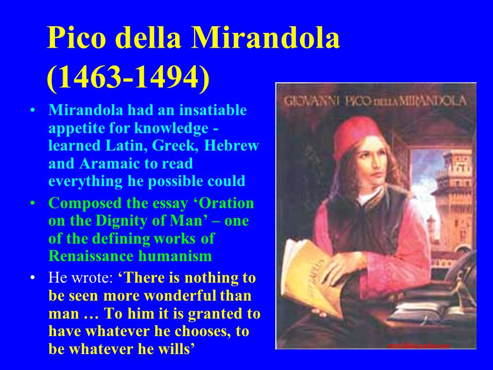 Pico della Mirandola (1463-1494) Mirandola had an insatiable appetite for knowledge - learned Latin, Greek, Hebrew and Aramaic to read everything he p