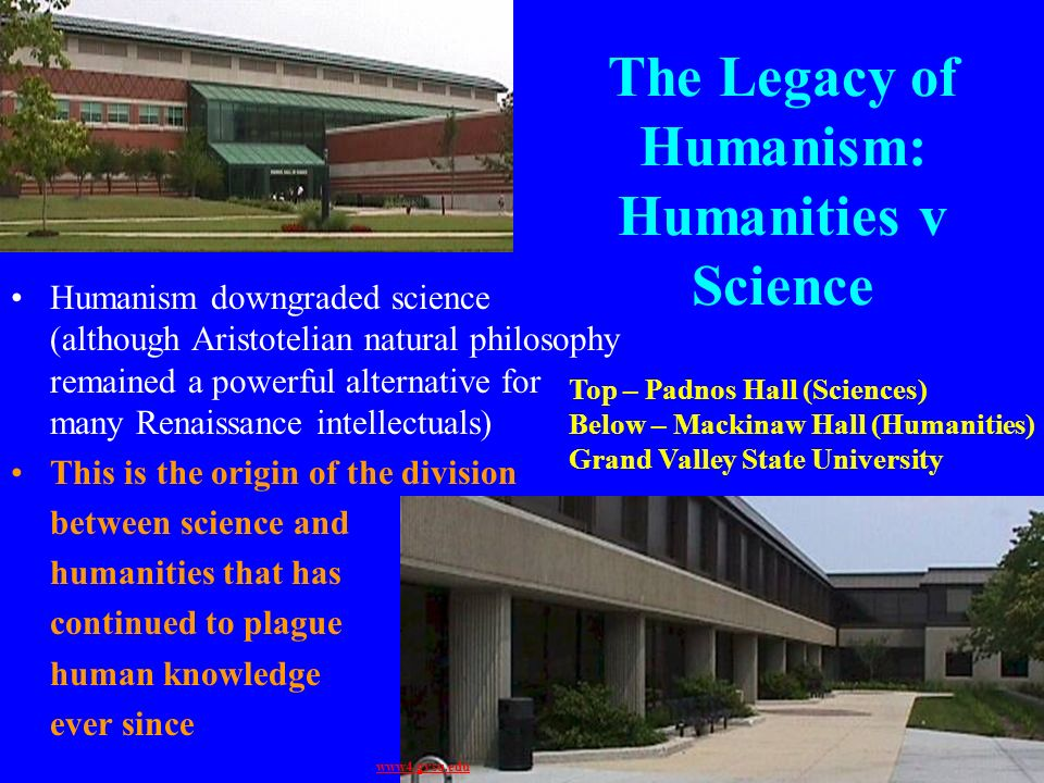 The Legacy of Humanism: Humanities v Science Humanism downgraded science (although Aristotelian natural philosophy remained a powerful alternative for