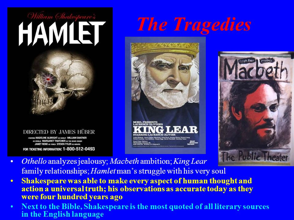 The Tragedies Othello analyzes jealousy; Macbeth ambition; King Lear family relationships; Hamlet mans struggle with his very soul Shakespeare was abl
