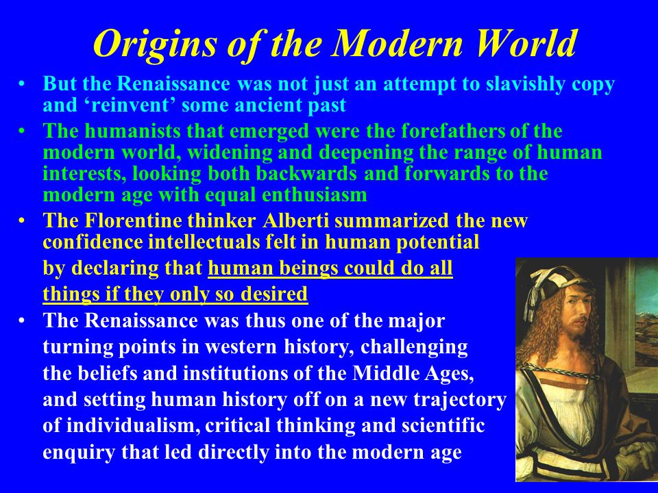 Origins of the Modern World But the Renaissance was not just an attempt to slavishly copy and reinvent some ancient past The humanists that emerged we