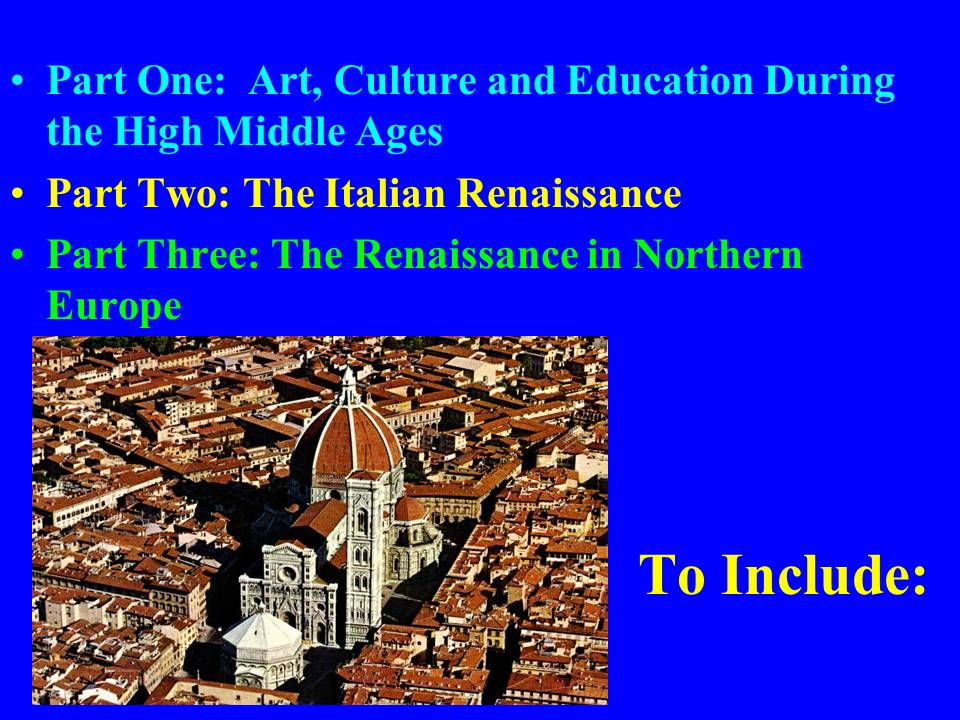 To Include: Part One: Art, Culture and Education During the High Middle Ages Part Two: The Italian Renaissance Part Three: The Renaissance in Northern