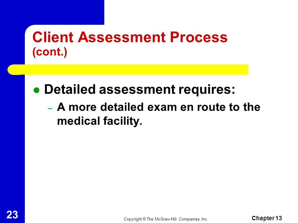 Copyright © The McGraw-Hill Companies, Inc. Chapter 13 22 Client Assessment Process (cont.) Focused history and physical exam include the following: –