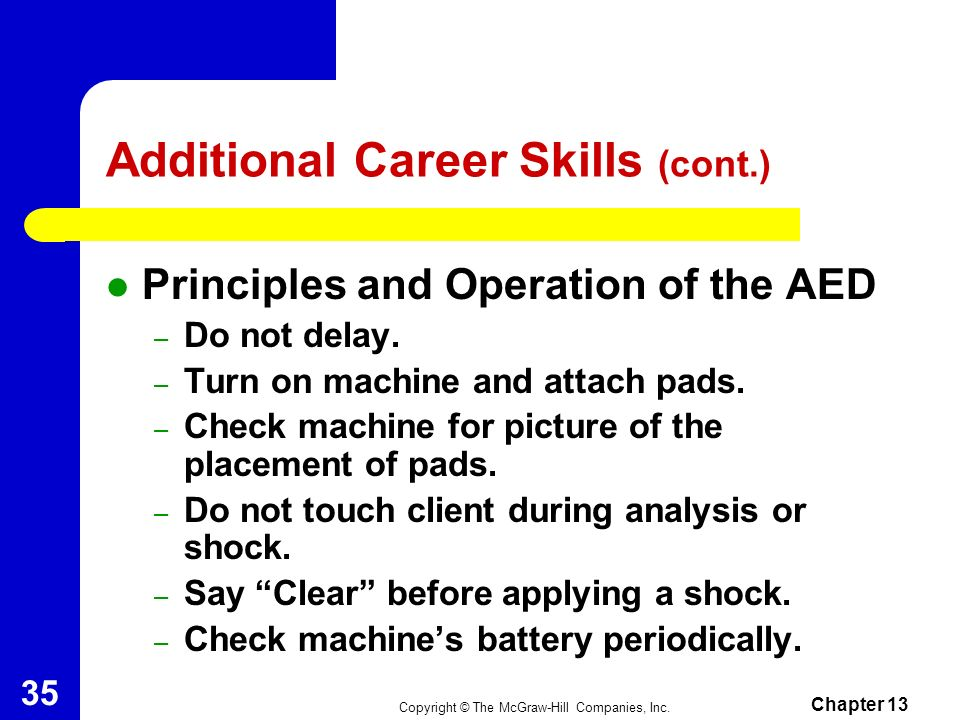 Copyright © The McGraw-Hill Companies, Inc. Chapter 13 34 Additional Career Skills (cont.) How to Attach the AED – Bare and dry the chest. – Position