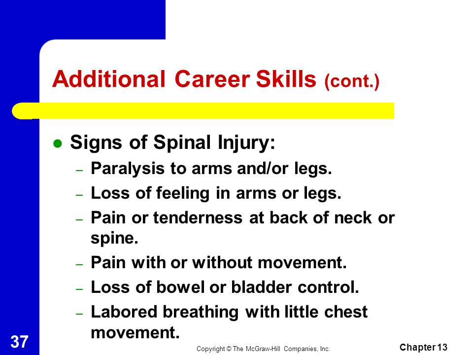 Copyright © The McGraw-Hill Companies, Inc. Chapter 13 36 Additional Career Skills (cont.) Spinal Immobilization Skills – Spinal cord injuries occur f