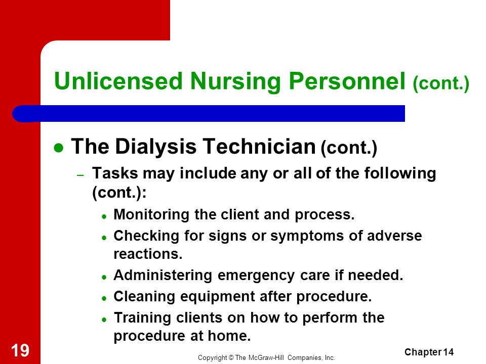 Copyright © The McGraw-Hill Companies, Inc. Chapter 14 18 Unlicensed Nursing Personnel (cont.) The Dialysis Technician (cont.) – Must minimize exposur