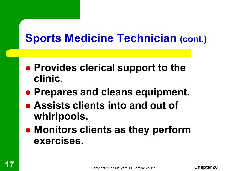 Copyright © The McGraw-Hill Companies, Inc. Chapter 20 16 Sports Medicine Technician Aids therapists and trainers with basic job tasks. Usually receiv