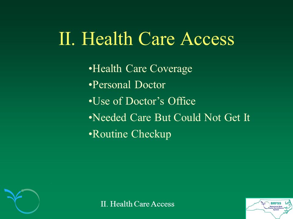 II. Health Care Access Health Care Coverage Personal Doctor Use of Doctors Office Needed Care But Could Not Get It Routine Checkup