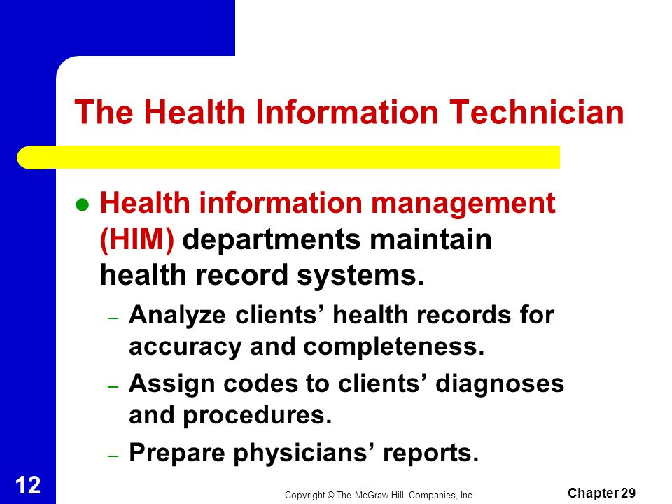 Copyright © The McGraw-Hill Companies, Inc. Chapter 29 11 The Health Unit Coordinator (cont.) Job Responsibilities – Relay information to nurses, phys