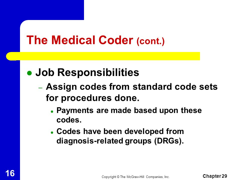 Copyright © The McGraw-Hill Companies, Inc. Chapter 29 15 The Medical Coder Assigns codes to client records. Works in health information management de